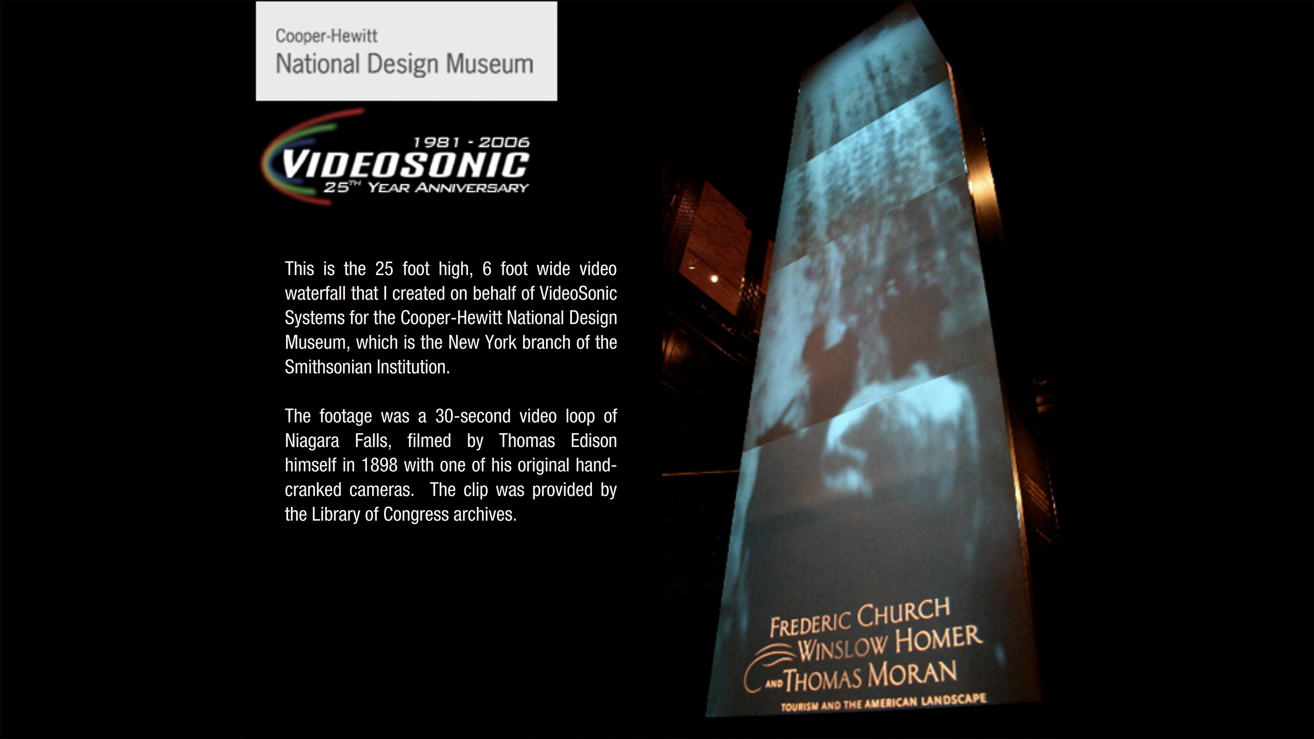 This is the 25 foot high, 6 foot wide video waterfall that I created on behalf of VideoSonic Systems for the Cooper– Hewitt National Design Museum, which is the New York branch of the Smithsonian Institution. The footage was a 30–second video loop of Niagara Falls, filmed by Thomas Edison himself in 1898 with one of his original hand-cranked cameras. The clip was provided by the Library of Congress archives.