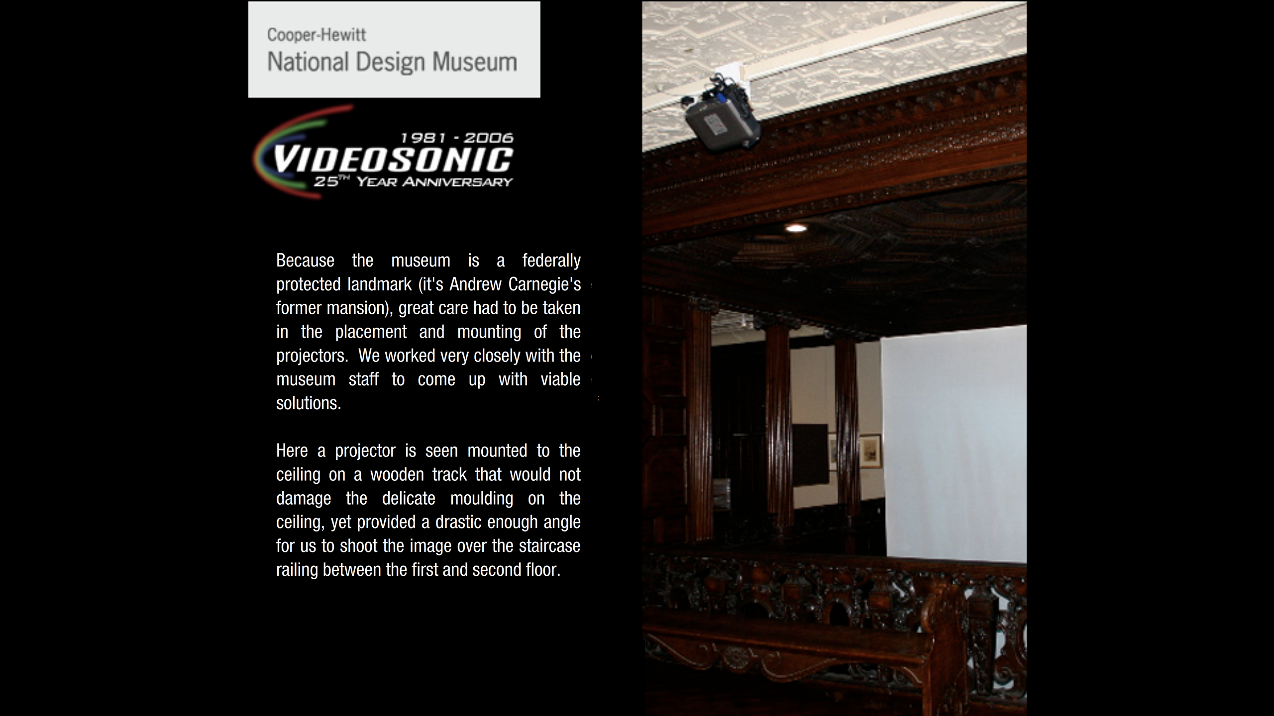 Because the museum is a federally protected landmark (it's Andrew Carnegie's former mansion), great care had to be taken in the placement and mounting of the projectors. We worked very closely with the museum staff to come up with viable solutions. Here a projector is seen mounted to the ceiling on a wooden track that would not damage the delicate molding on the ceiling, yet provided a drastic enough angle for us to shoot the image over the staircase railing between the first and second floor.